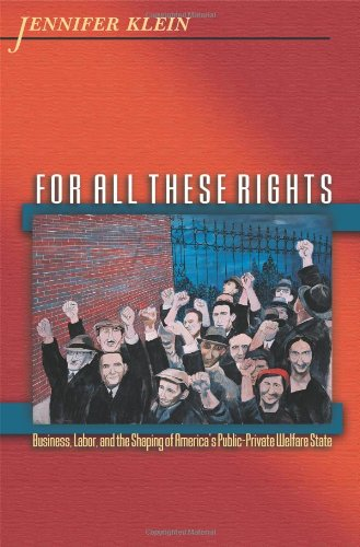 For All These Rights: Business, Labor, and the Shaping of America's Public-Private Welfare State (Politics and Society in Modern America, 42)