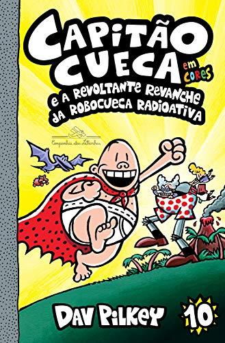Capitão Cueca e a revoltante revanche da Robocueca Radioativa (As aventuras do Capitão Cueca Livro 10)