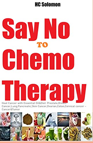 Amazon Com Say No To Chemotherapy A Revolutionary Cancer Healing With Essential Oil Diet Prostate Breast Cancer Lung Pancreatic Skin Cancer Ovarian Colon Cervical Cancer Ebook Solomon Hc Kindle Store