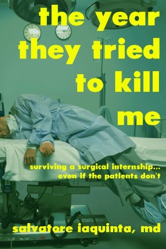 The Year They Tried to Kill Me: Surviving a surgical internship...even if the patients don't