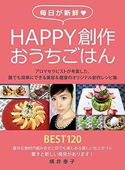 [横井泰子]の毎日が新鮮Happy創作おうちごはん: ~アロマセラピストが考案した誰でも簡単にできる美容&健康のオリジナル創作レシピ集~