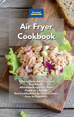 Air Fryer Cookbook: What to Cook and How to Get Best Results. Affordable Recipes for Smart People on a Budget. Best Cookbook for Air Fryer Cuisinart Oven for beginners.