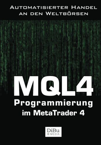 MQL4 Programmierung im Metatrader 4: Das Arbeitsbuch für die Programmierung automatischer Handelssysteme im MetaTrader 4
