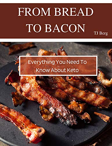 From Bread to Bacon: Everything You Need to Know About Keto by [TJ Berg]