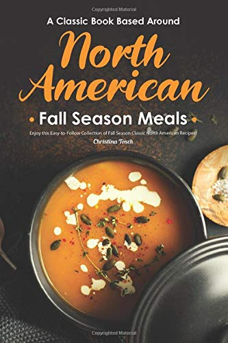 A Classic Book Based Around North American Fall Season Meals: Enjoy this Easy-to-Follow Collection of Fall Season Classic North American Recipes!