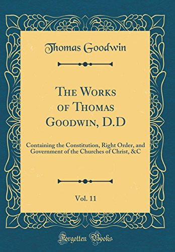 The Works of Thomas Goodwin, D.D, Vol. 11: Containing the Constitution, Right Order, and Government of the Churches of Christ, &C (Classic Reprint)