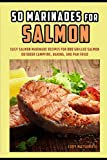 50 Marinades for Salmon: Easy Salmon Marinade Recipes for BBQ Grilled Salmon, Outdoor Campfire,...