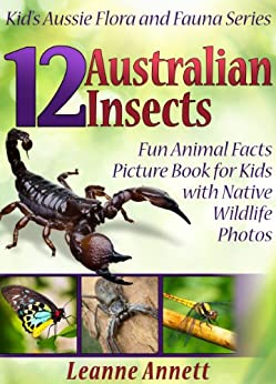 12 Australian Insects! Kids Book About Insects: Fun Animal Facts Picture Book for Kids with Native Wildlife Photos (Kid's Aussie Flora and Fauna Series 4) by [Leanne Annett]