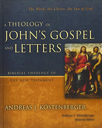 A Theology of John's Gospel and Letters: The Word, the Christ, the Son of God (Biblical Theology of the New Testament Se