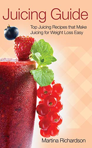 Juicing Guide: Top Juicing Recipes that Make Juicing for Weight Loss Easy