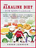THE ALKALINE DIET FOR KIDS COOKBOOK: The Best 120+ recipes for children, tested BY Kids FOR Kids! Stay really HEALTHY with one of the most complete diet, HAVING FUN!