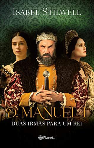 D. Manuel - Duas Irmãs para Um Rei (PLANETA PORTUGAL) (Portuguese Edition)