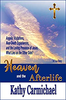 Heaven and the Afterlife: Angelic Visitations, Near-Death Experiences, and the Loving Presence of Jesus. What Lies on the Other Side? A True Story by [Kathy Carmichael]