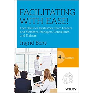 Facilitating with Ease!: Core Skills for Facilitators, Team Leaders and Members, Managers, Consultants, and Trainers Kindle Edition