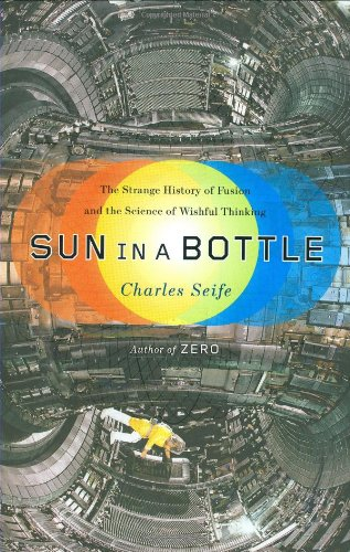Sun in a Bottle: The Strange History of Fusion and the Science of Wishful Thinking by Charles Seife