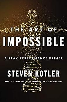 The Art of Impossible: A Peak Performance Primer by [Steven Kotler]