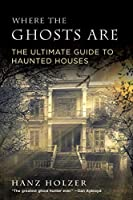 Where the Ghosts Are: The Ultimate Guide to Haunted Houses from America's First Ghosthunter