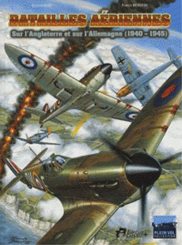 Batailles Aeriennes: Les combats de la bataille d'Angleterre et les bombardements sur l'Allemagne de 1940 à 1945