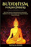 Buddhism for Beginners: Gain Inner Peace by Understanding and Implementing Buddhism in Your Life to Increase Your Energy and Reduce Stress and Anxiety