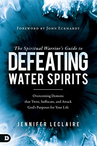 The Spiritual Warrior's Guide to Defeating Water Spirits: Overcoming Demons that Twist, Suffocate, and Attack God?s Purposes for Your Life