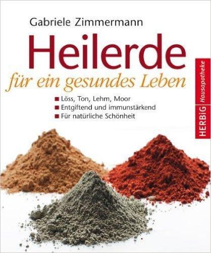 Heilerde für ein gesundes Leben: Löss, Ton, Lehm, Moor, Entgiftung und immunstärkend, für natürliche Schönheit von Gabriele Zimmermann ( 29. September 2010 )