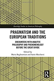 Pragmatism and the European Traditions: Encounters with Analytic Philosophy and Phenomenology before the Great Divide