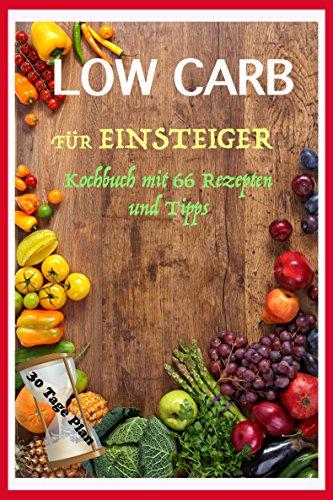 Low Carb für Einsteiger: Low carb Kochbuch mit 30 Tage Plan und 66 low Carb Rezepte zum abnehmen - abnehmen ohne Sport, schnell abnehmen und gesund abnehmen, diät-Plan, Fett verlieren, carb