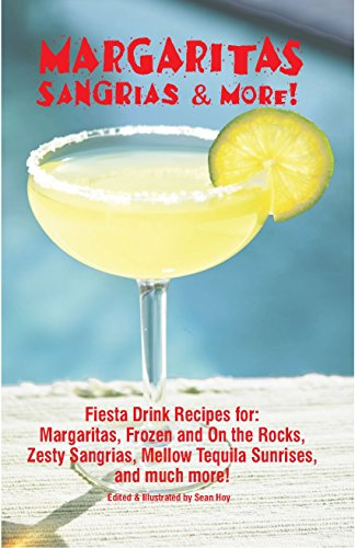 Margaritas, Sangrias & More!: Fiesta Drink Recipes For: Margaritas, Frozen and on the Rocks, Zesty Sangrias, Mellow Tequila Sunrises, and Much More