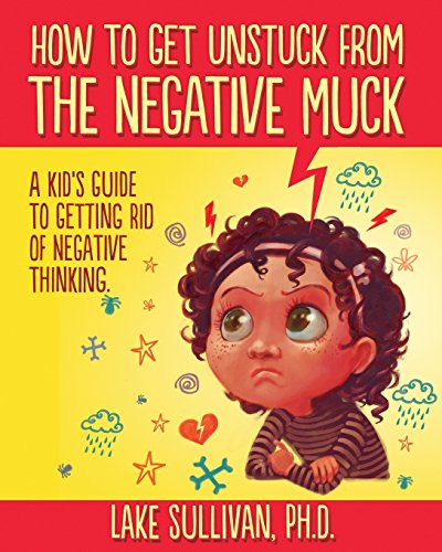 Compare Textbook Prices for How To Get Unstuck From The Negative Muck: A Kid's Guide To Getting Rid Of Negative Thinking How To Get Unstuck From The Negative Muck - Series 1 Edition ISBN 9780985360924 by Sullivan Ph.D., Lake