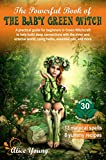 The Powerful Book Of The Baby Green Witch: A Practical Guide for Beginners in Green Witchcraft to Help Build Deep Connections with the Inner and External ... Oils, and More (Green Witch books 1)