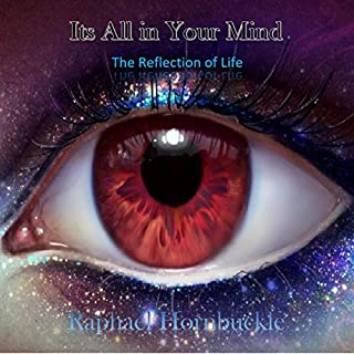 Its All in Your Mind     The Reflections of Life              By:                                                                                                                                 Raphael Hornbuckle                               Narrated by:                                                                                                                                 Mark Milroy                      Length: 37 mins     1 rating     Overall 5.0