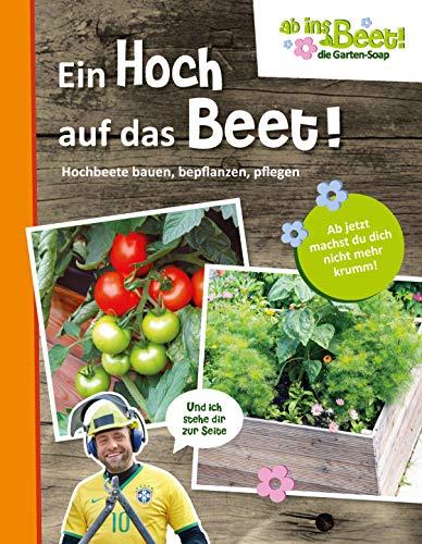 Ein Hoch auf das Beet! ab ins Beet! die Garten-Soap: Hochbeete bauen, bepflanzen, pflegen