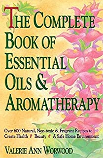 The Complete Book of Essential Oils and Aromatherapy: Over 600 Natural, Non-Toxic and Fragrant Recipes to Create Health --...