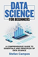 Data Science for Beginners: A Comprehensive Guide to Essentials and Principles of Data Science