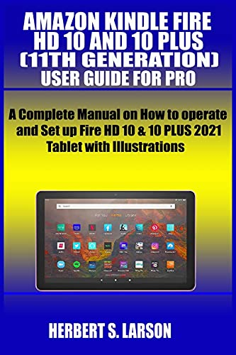 Amazon Kindle Fire HD 10 and 10 Plus (11th Generation) User Guide for Pro: A Complete Manual on How to operate and Set up Fire HD 10 & 10 PLUS 2021 Tablet with Illustrations