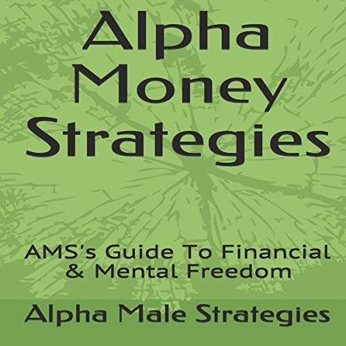 Alpha Money Strategies : AMS's Guide to Financial & Mental Freedom cover art