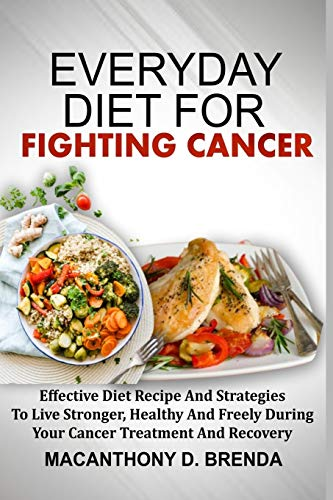 EVERYDAY DIET FOR FIGHTING CANCER: Effective Diet Recipe And Strategies To Live Stronger, Healthy And Freely During Your Cancer Treatment And Recovery