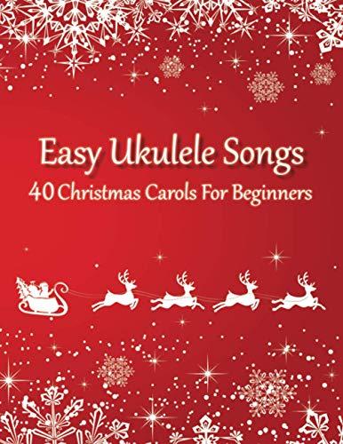Easy Ukulele Songs - 40 Christmas Carols For Beginners: (Sheet Music + Tabs + Chords + Lyrics)