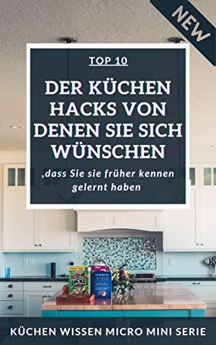 Top 10: Der Küchen Hacks von denen Sie sich wünschen, dass Sie sie früher kennen gelernt haben   Küchen Wissen Micro Mini Serie (German Edition)