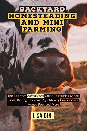 Backyard homesteading and Mini Farming: The Backyard Animal Farm Guide To Farming Sheep, Goat, Raising Chickens, Pigs, Milking Cows, Goats, Honey Bees and More by [Lisa Din]