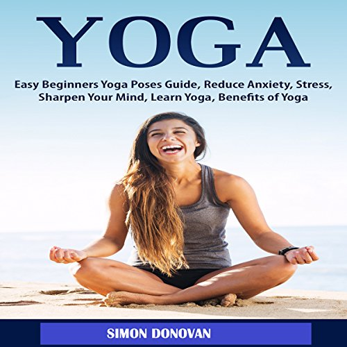 Yoga: Easy Beginners Yoga Poses Guide, Reduce Anxiety, Stress, Sharpen Your Mind, Learn Yoga, Benefits of Yoga audiobook cover art