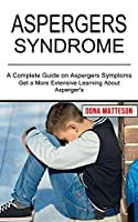 Aspergers Syndrome: Get a More Extensive Learning About Asperger's (A Complete Guide on Aspergers Symptoms)