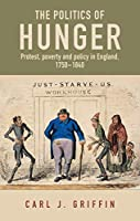 The Politics of Hunger: Protest, Poverty and Policy in England, c.1750-c.1840 (Manchester Capitalism)