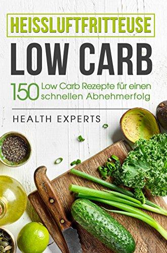 Heissluftfritteuse Low Carb:: 150 Rezepte für einen schnellen Abnehmerfolg (Frühstück,Mittag, Abend und Desserts)