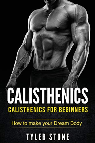 Calisthenics: Calisthenics for Beginners: How to Make Your Dream Body: Calisthenics, Fitness, Health, Weight Loss, Muscle Gain, Training (Workout Plan, Bodyweight Exercises, Muscle, Fitness, Health)