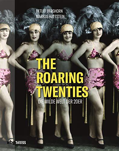 The Roaring Twenties. Die wilde Welt der 20er. Jazz, Dada, Kabarett & Art Déco: Faszinierende Bilder einer einzigartigen Zeit. Streifzug durch die Metropolen New York, Berlin, Paris, Shanghai uvm.