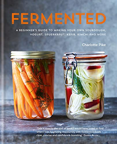 Fermented: A beginner's guide to making your own sourdough, yogurt, sauerkraut, kefir, kimchi and more (English Edition)