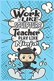 WORK LIKE SCULPTURE TEACHER PLAY LIKE NINJA: Funny Personalised Sculpture Teacher Appreciation Present (Lined Journal - Better Than Card)