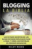 Blogging: La Biblia: Los últimos secretos de los blogs exitosos explicados paso a paso, y cómo convertirlos en grandes ganancias