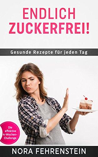 Zuckerfreie Ernährung: Gesunde Rezepte für jeden Tag. Endlich zuckerfrei! Zuckersucht beenden mit der effektiven 4-Wochen-Challenge.